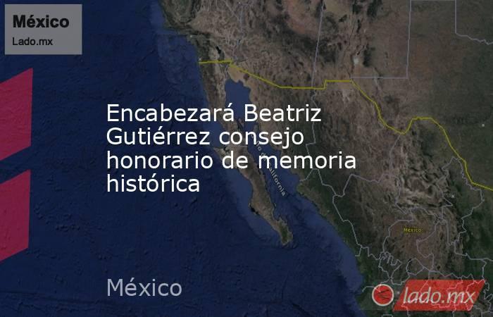 Encabezará Beatriz Gutiérrez consejo honorario de memoria histórica. Noticias en tiempo real