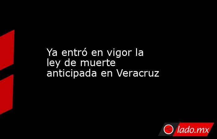 Ya entró en vigor la ley de muerte anticipada en Veracruz. Noticias en tiempo real