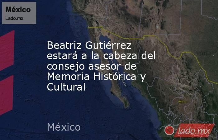 Beatriz Gutiérrez estará a la cabeza del consejo asesor de Memoria Histórica y Cultural. Noticias en tiempo real