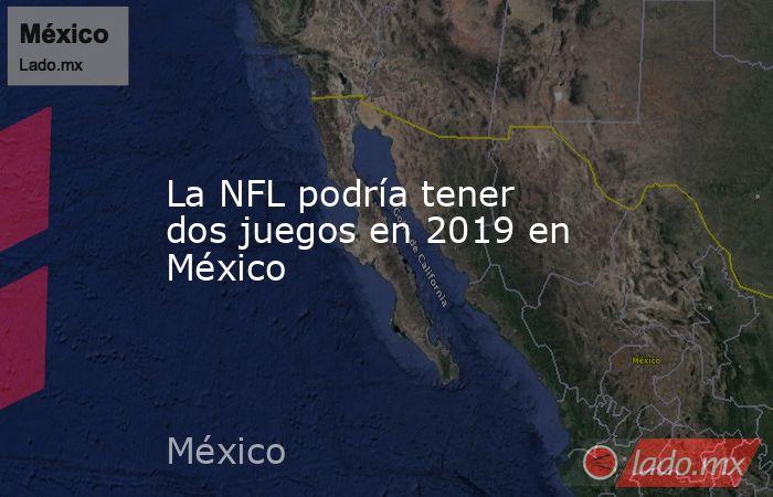 La NFL podría tener dos juegos en 2019 en México. Noticias en tiempo real