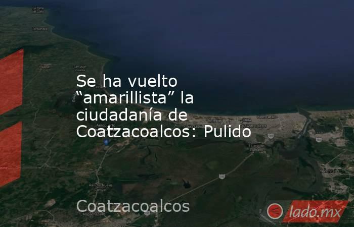 """Se ha vuelto """"amarillista"""" la ciudadanía de Coatzacoalcos: Pulido. Noticias en tiempo real"""