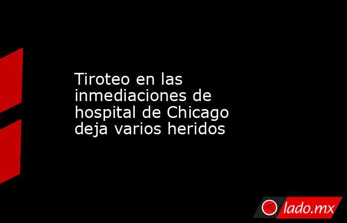 Tiroteo en las inmediaciones de hospital de Chicago deja varios heridos. Noticias en tiempo real