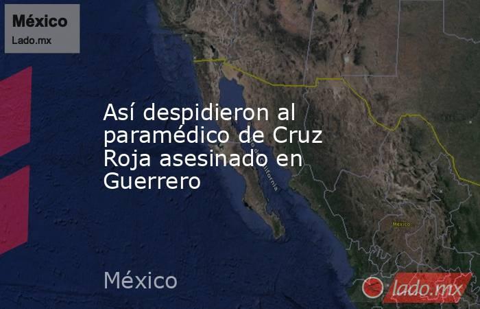 Así despidieron al paramédico de Cruz Roja asesinado en Guerrero. Noticias en tiempo real