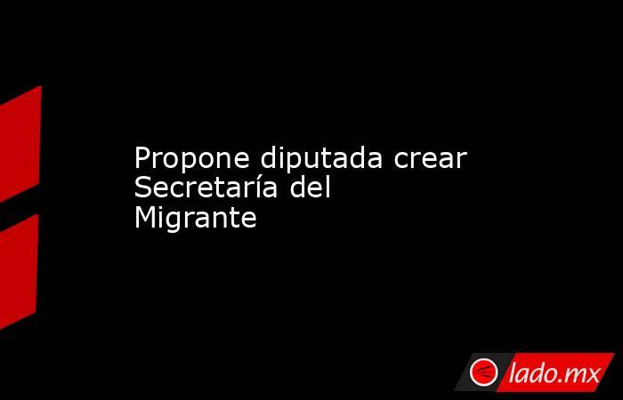 Propone diputada crear Secretaría del Migrante. Noticias en tiempo real