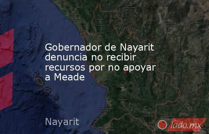 Gobernador de Nayarit denuncia no recibir recursos por no apoyar a Meade . Noticias en tiempo real
