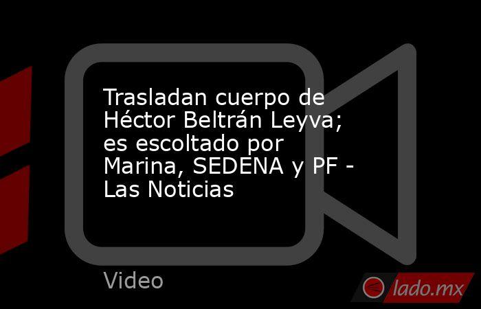 Trasladan cuerpo de Héctor Beltrán Leyva; es escoltado por Marina, SEDENA y PF - Las Noticias. Noticias en tiempo real