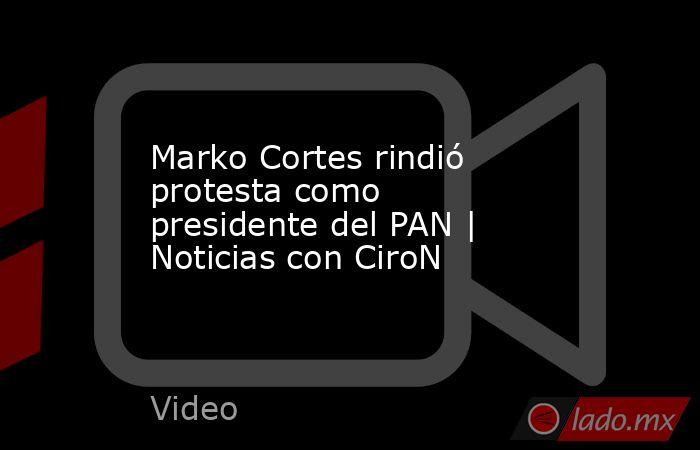 Marko Cortes rindió protesta como presidente del PAN | Noticias con CiroN. Noticias en tiempo real