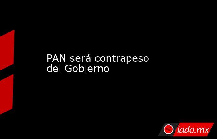 PAN será contrapeso del Gobierno. Noticias en tiempo real