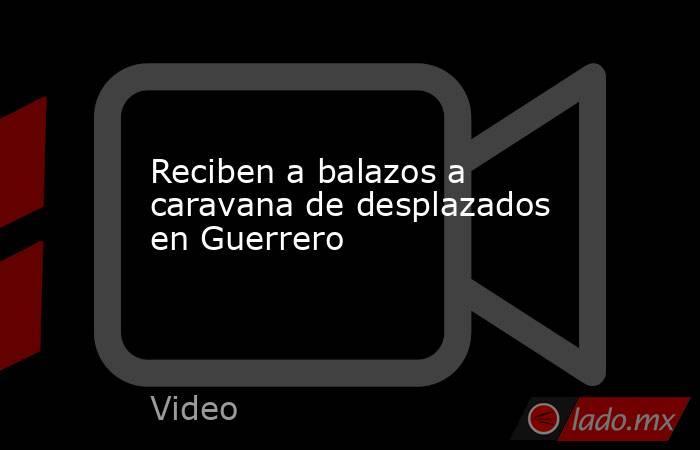Reciben a balazos a caravana de desplazados en Guerrero. Noticias en tiempo real