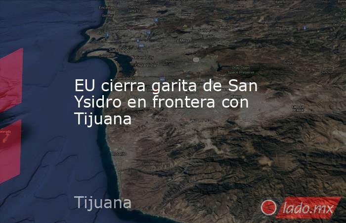 EU cierra garita de San Ysidro en frontera con Tijuana. Noticias en tiempo real