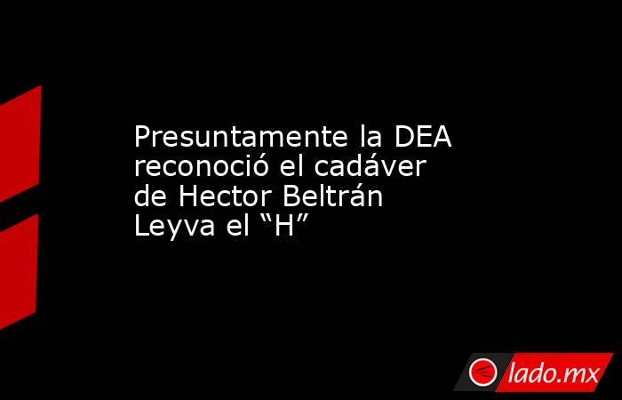 """Presuntamente la DEA reconoció el cadáver de Hector Beltrán Leyva el """"H"""". Noticias en tiempo real"""