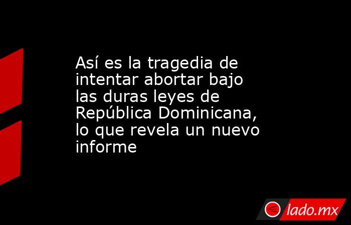 Así es la tragedia de intentar abortar bajo las duras leyes de República Dominicana, lo que revela un nuevo informe. Noticias en tiempo real