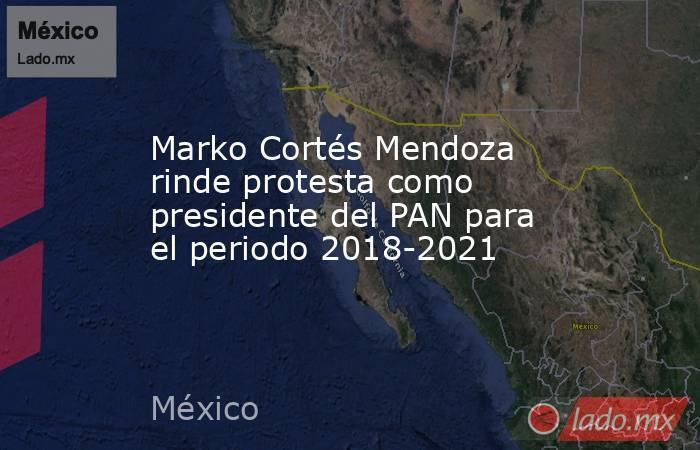 Marko Cortés Mendoza rinde protesta como presidente del PAN para el periodo 2018-2021. Noticias en tiempo real