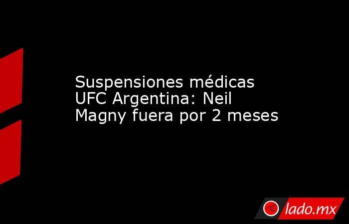 Suspensiones médicas UFC Argentina: Neil Magny fuera por 2 meses. Noticias en tiempo real