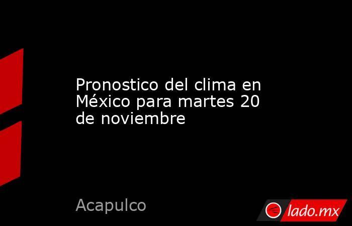 Pronostico del clima en México para martes 20 de noviembre. Noticias en tiempo real