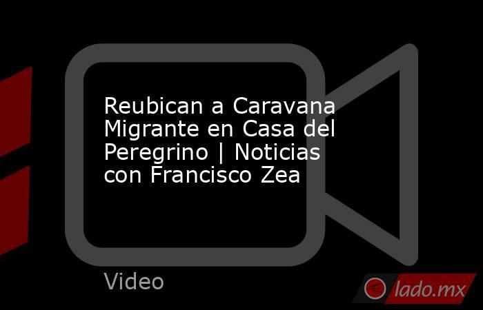 Reubican a Caravana Migrante en Casa del Peregrino | Noticias con Francisco Zea. Noticias en tiempo real