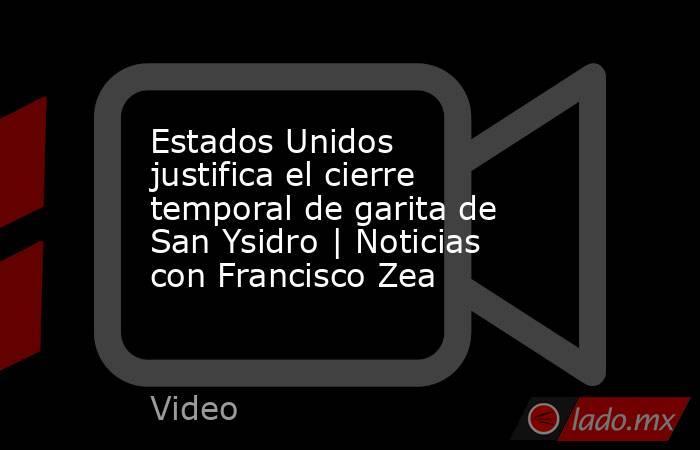Estados Unidos justifica el cierre temporal de garita de San Ysidro | Noticias con Francisco Zea. Noticias en tiempo real