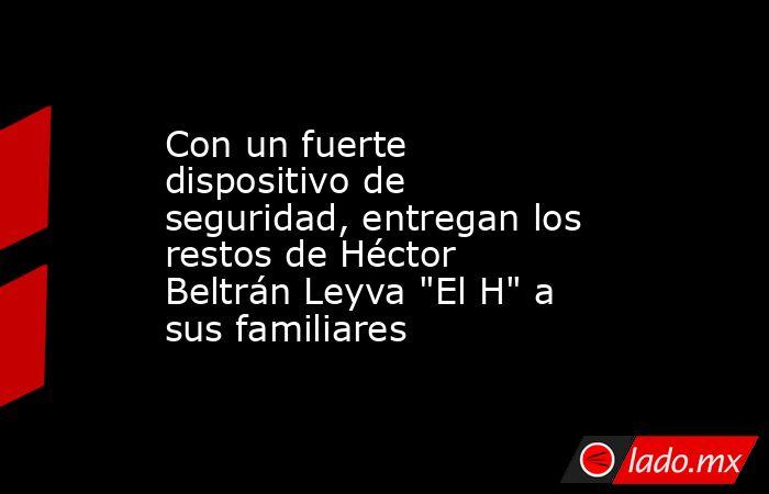 Con un fuerte dispositivo de seguridad, entregan los restos de Héctor Beltrán Leyva