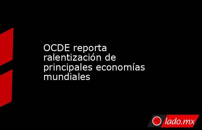 OCDE reporta ralentización de principales economías mundiales. Noticias en tiempo real