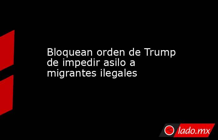Bloquean orden de Trump de impedir asilo a migrantes ilegales. Noticias en tiempo real