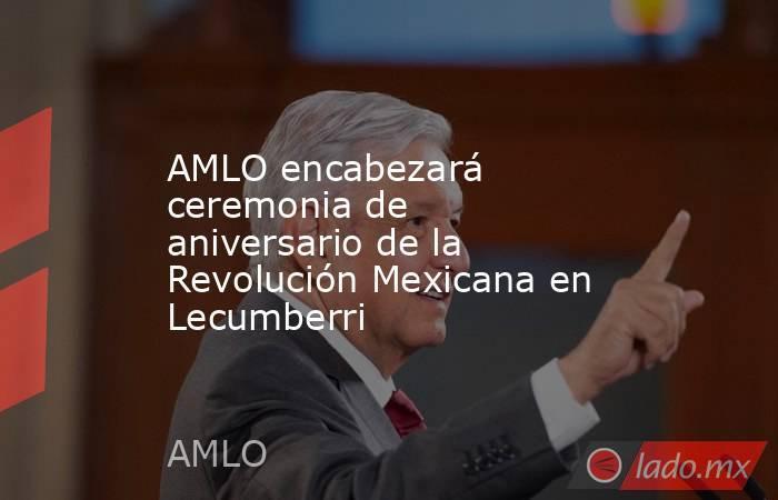 AMLO encabezará ceremonia de aniversario de la Revolución Mexicana en Lecumberri. Noticias en tiempo real