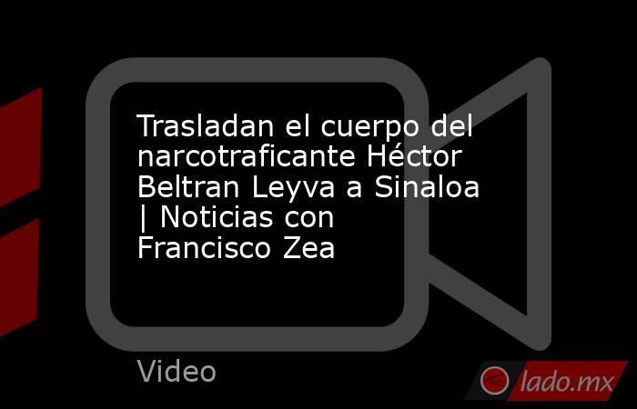 Trasladan el cuerpo del narcotraficante Héctor Beltran Leyva a Sinaloa | Noticias con Francisco Zea. Noticias en tiempo real