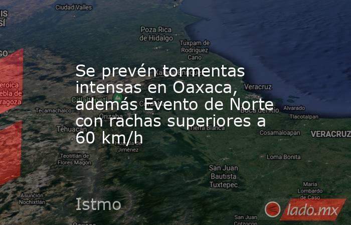 Se prevén tormentas intensas en Oaxaca, además Evento de Norte con rachas superiores a 60 km/h. Noticias en tiempo real