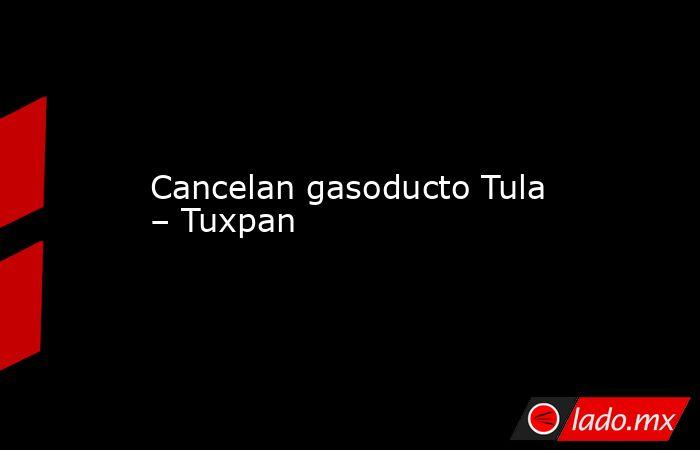 Cancelan gasoducto Tula – Tuxpan. Noticias en tiempo real