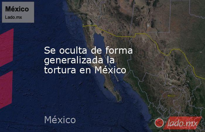Se oculta de forma  generalizada la  tortura en México. Noticias en tiempo real