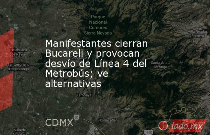 Manifestantes cierran Bucareli y provocan desvío de Línea 4 del Metrobús; ve alternativas. Noticias en tiempo real