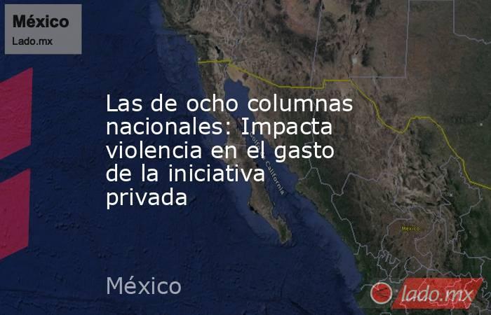 Las de ocho columnas nacionales: Impacta violencia en el gasto de la iniciativa privada. Noticias en tiempo real
