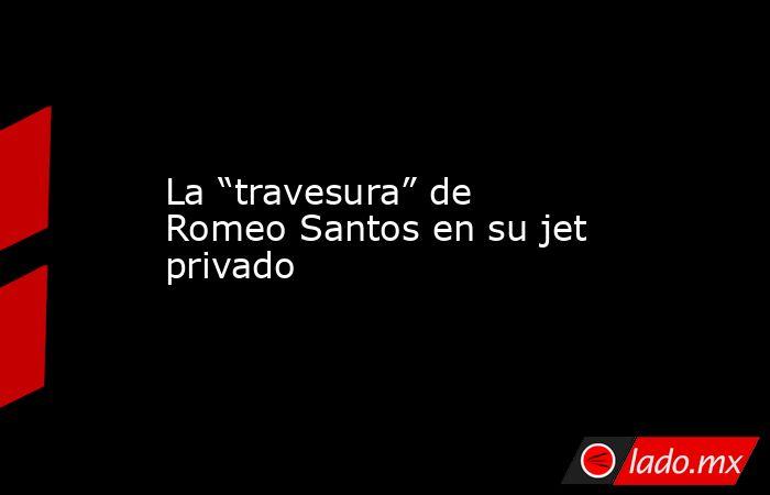 """La """"travesura"""" de Romeo Santos en su jet privado. Noticias en tiempo real"""