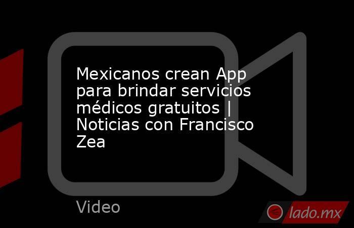 Mexicanos crean App para brindar servicios médicos gratuitos   Noticias con Francisco Zea. Noticias en tiempo real