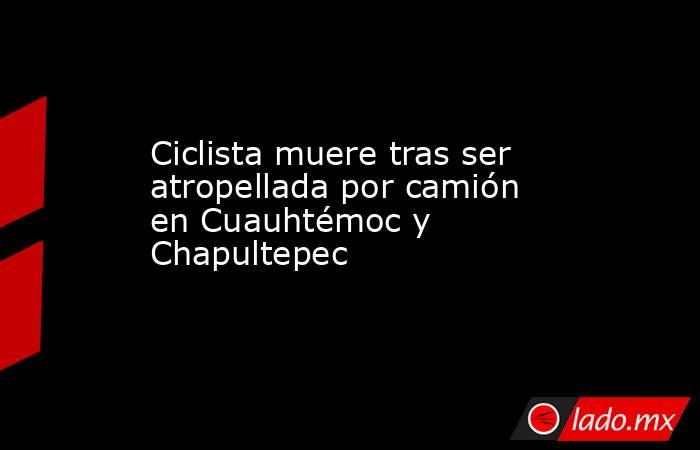Ciclista muere tras ser atropellada por camión enCuauhtémoc y Chapultepec. Noticias en tiempo real