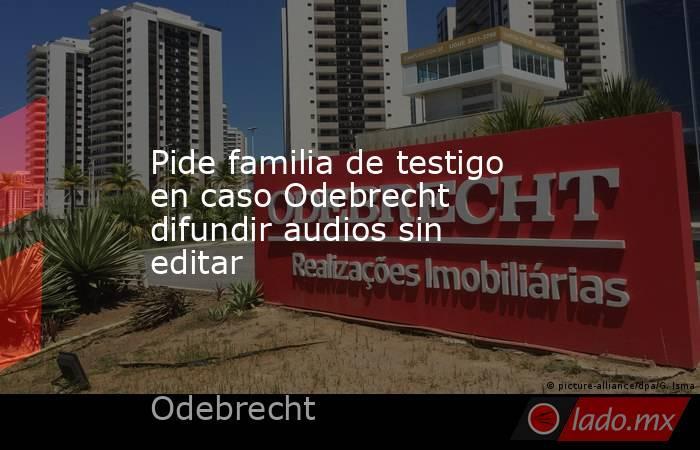 Pide familia de testigo en caso Odebrecht difundir audios sin editar. Noticias en tiempo real