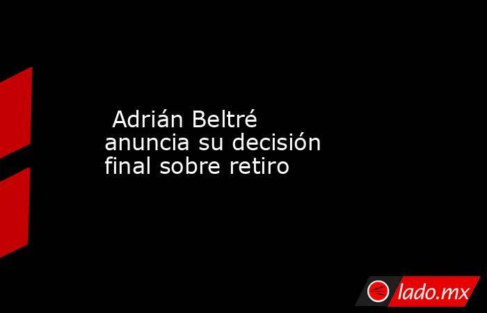 Adrián Beltré anuncia su decisión final sobre retiro. Noticias en tiempo real