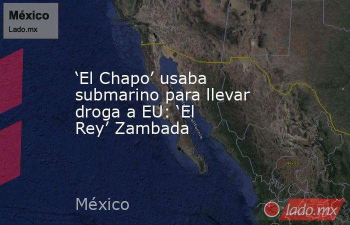 'El Chapo' usaba submarino para llevar droga a EU: 'El Rey' Zambada. Noticias en tiempo real