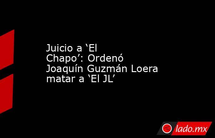 Juicio a 'El Chapo': Ordenó Joaquín Guzmán Loera matar a 'El JL'. Noticias en tiempo real