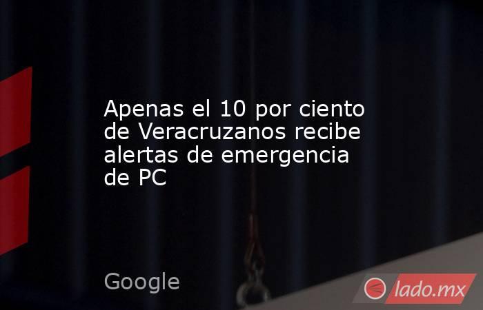 Apenas el 10 por ciento de Veracruzanos recibe alertas de emergencia de PC. Noticias en tiempo real