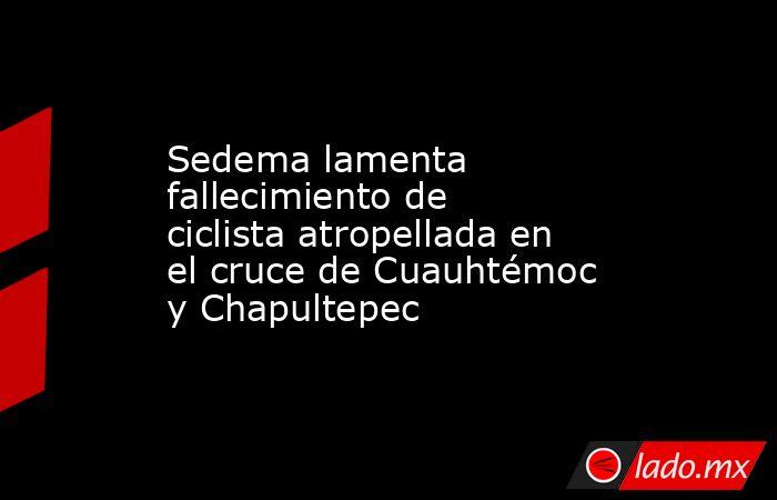 Sedema lamenta fallecimiento de ciclista atropellada en el cruce de Cuauhtémoc y Chapultepec. Noticias en tiempo real