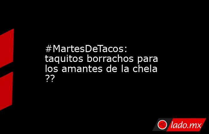 #MartesDeTacos: taquitos borrachos para los amantes de la chela ??. Noticias en tiempo real