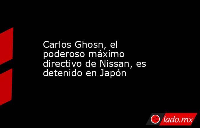 Carlos Ghosn, el poderoso máximo directivo de Nissan, es detenido en Japón. Noticias en tiempo real