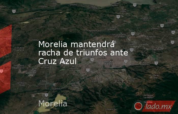 Morelia mantendrá racha de triunfos ante Cruz Azul. Noticias en tiempo real