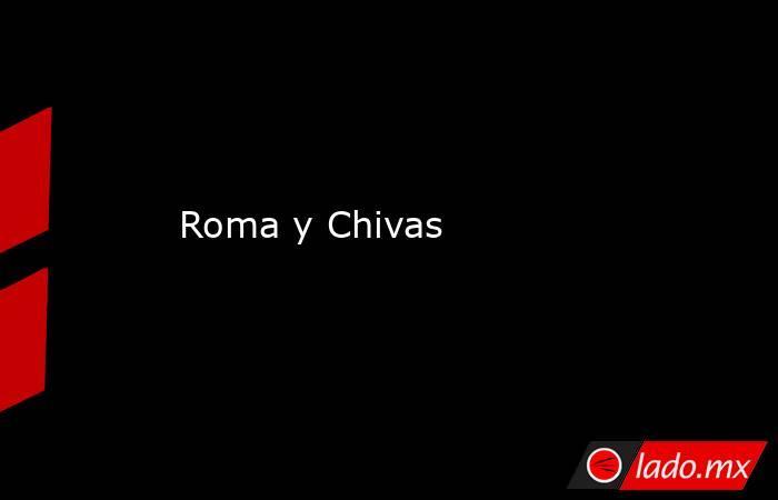 Roma y Chivas. Noticias en tiempo real