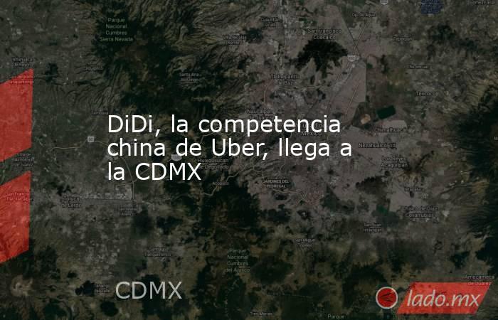 DiDi, la competencia china de Uber, llega a la CDMX. Noticias en tiempo real