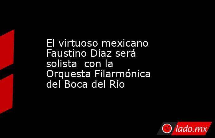 El virtuoso mexicano Faustino Díaz será solista  con la Orquesta Filarmónica del Boca del Río. Noticias en tiempo real