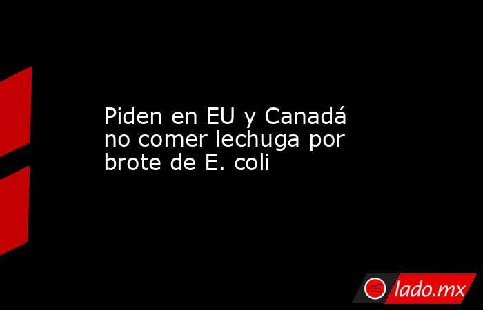 Piden en EU y Canadá no comer lechuga por brote de E. coli. Noticias en tiempo real