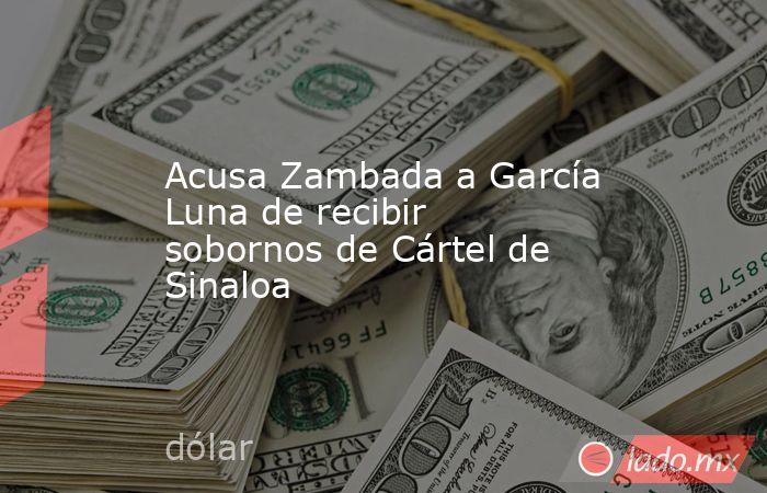Acusa Zambada a García Luna de recibir sobornos de Cártel de Sinaloa. Noticias en tiempo real