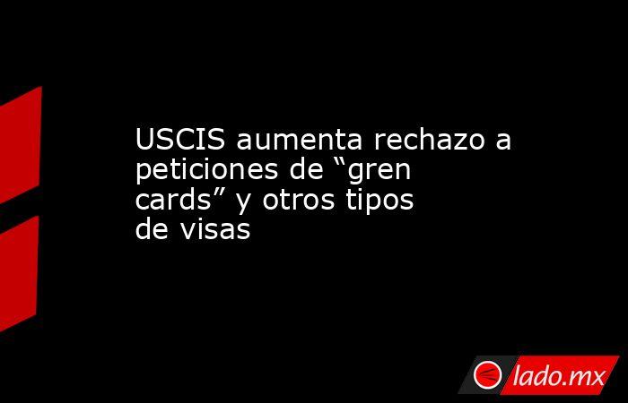 """USCIS aumenta rechazo a peticiones de """"gren cards"""" y otros tipos de visas. Noticias en tiempo real"""