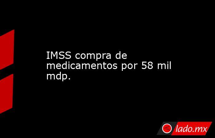 IMSS compra de medicamentos por 58 mil mdp.. Noticias en tiempo real